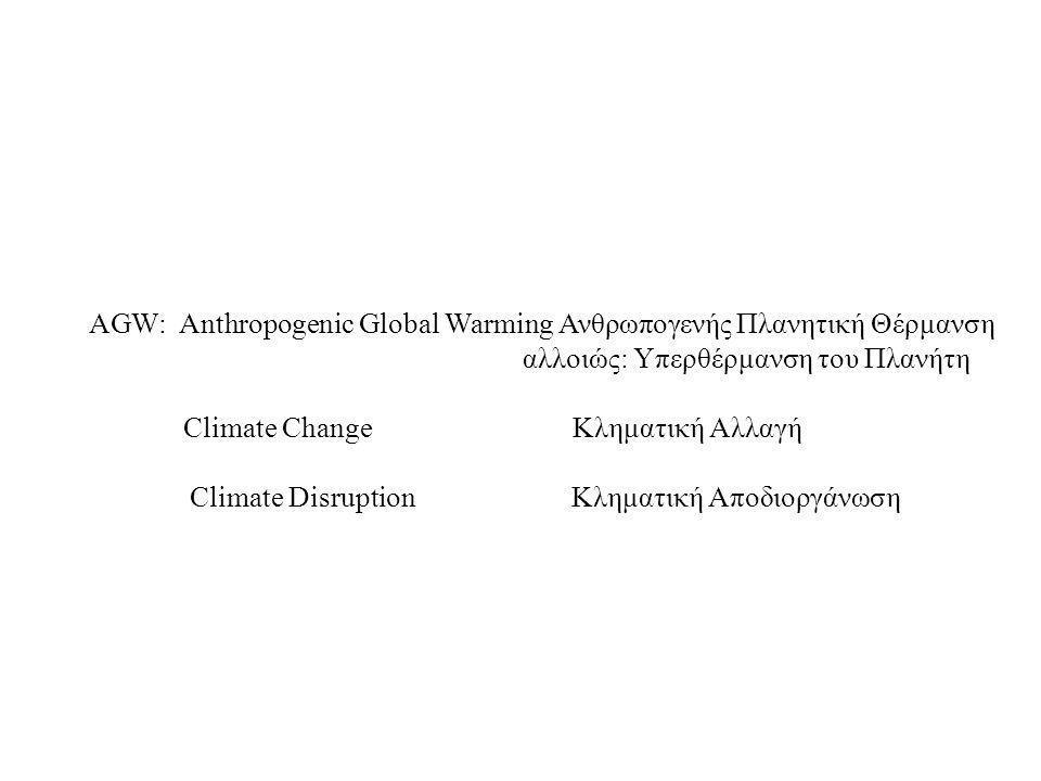 AGW: Anthropogenic Global Warming Ανθρωπογενής Πλανητική Θέρμανση αλλοιώς: Υπερθέρμανση του Πλανήτη Climate Change Κληματική Αλλαγή Climate Disruption Κληματική Αποδιοργάνωση