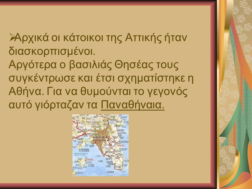  Αρχικά οι κάτοικοι της Αττικής ήταν διασκορπισμένοι. Αργότερα ο βασιλιάς Θησέας τους συγκέντρωσε και έτσι σχηματίστηκε η Αθήνα. Για να θυμούνται το