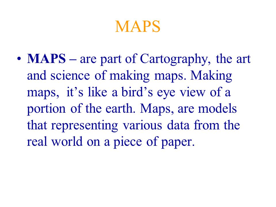 MAPS MAPS – are part of Cartography, the art and science of making maps. Making maps, it's like a bird's eye view of a portion of the earth. Maps, are