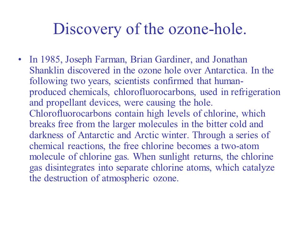 Discovery of the ozone-hole. In 1985, Joseph Farman, Brian Gardiner, and Jonathan Shanklin discovered in the ozone hole over Antarctica. In the follow