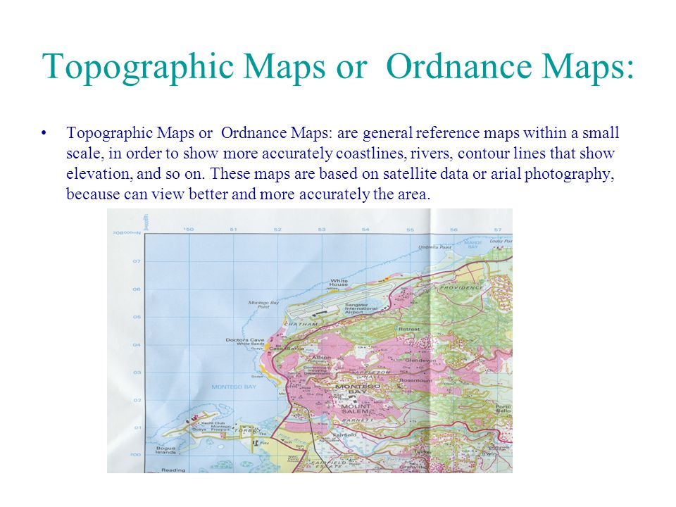 Topographic Maps or Ordnance Maps: Topographic Maps or Ordnance Maps: are general reference maps within a small scale, in order to show more accuratel