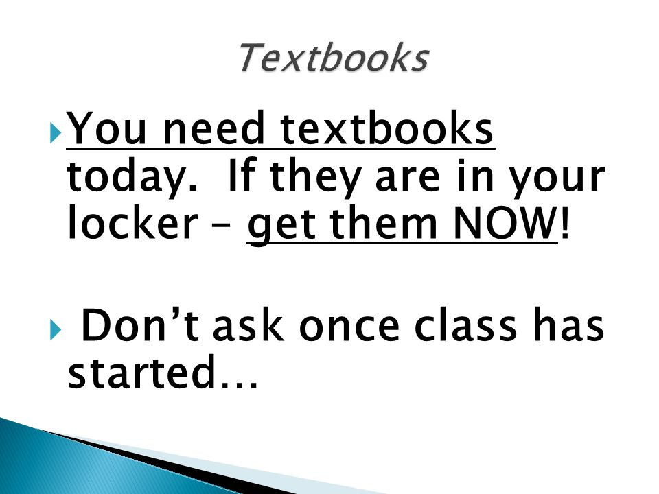  You need textbooks today. If they are in your locker – get them NOW!  Don't ask once class has started…
