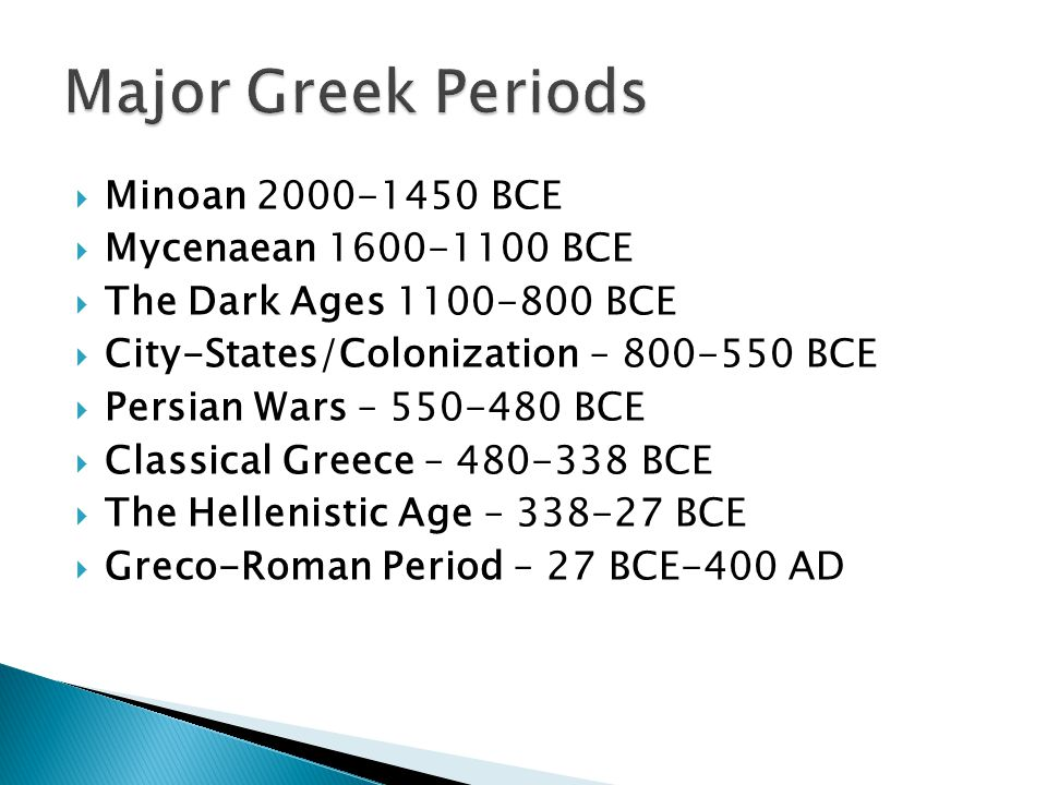  Minoan 2000-1450 BCE  Mycenaean 1600-1100 BCE  The Dark Ages 1100-800 BCE  City-States/Colonization – 800-550 BCE  Persian Wars – 550-480 BCE 