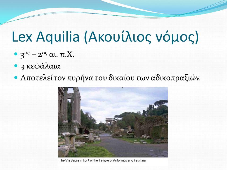 Lex Aquilia (Aκουίλιος νόμος) 3 ος – 2 ος αι. π.Χ. 3 κεφάλαια Αποτελεί τον πυρήνα του δικαίου των αδικοπραξιών.