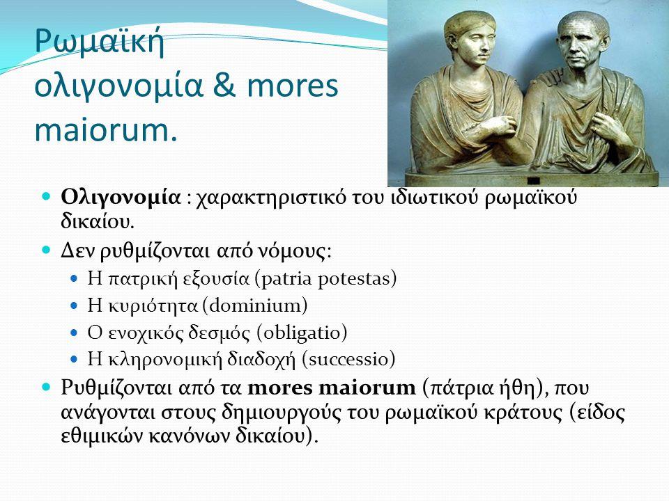Ρωμαϊκή ολιγονομία & mores maiorum. Ολιγονομία : χαρακτηριστικό του ιδιωτικού ρωμαϊκού δικαίου. Δεν ρυθμίζονται από νόμους: Η πατρική εξουσία (patria