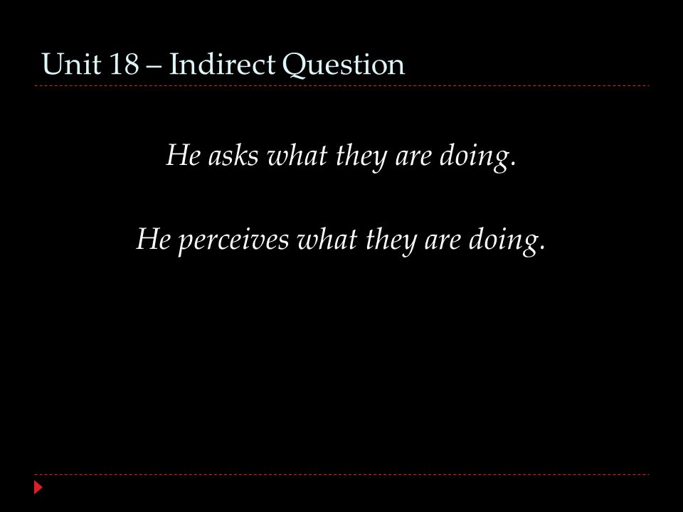 Unit 18 – Indirect Question He asks what they are doing. He perceives what they are doing.