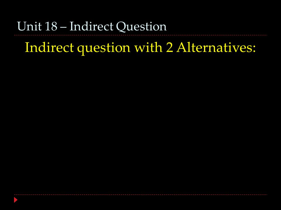 Unit 18 – Indirect Question Indirect question with 2 Alternatives: