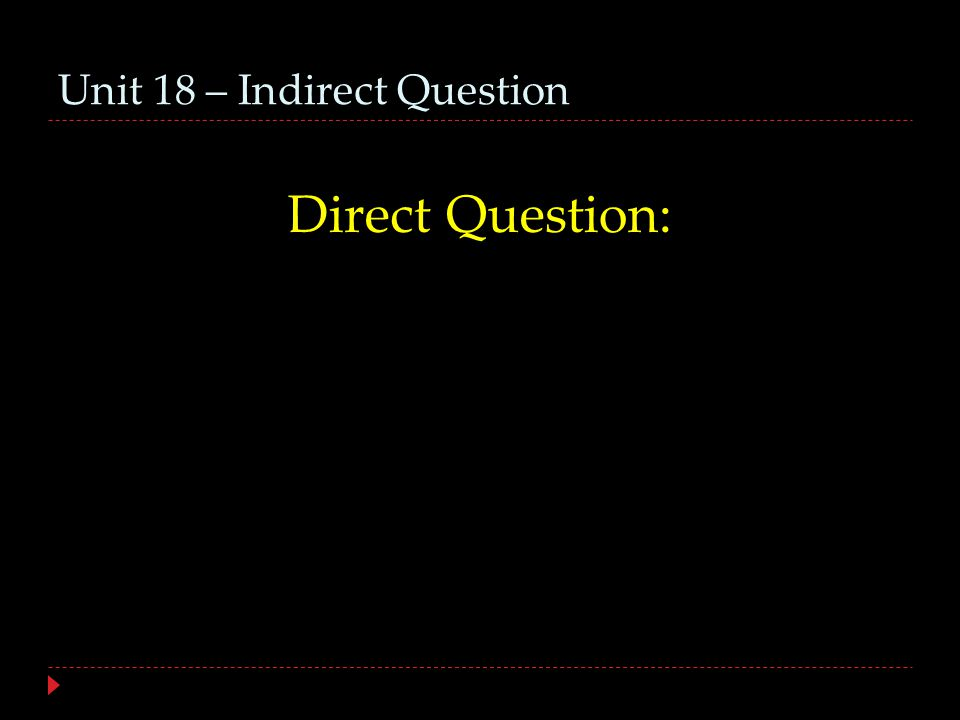 Unit 18 – Indirect Question Indirect question: Direct interrogative words switched to indirect interrogative words