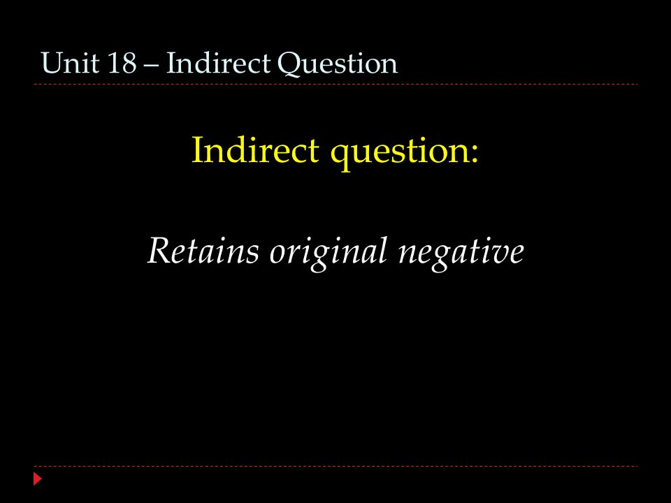 Unit 18 – Indirect Question Indirect question: Retains original negative