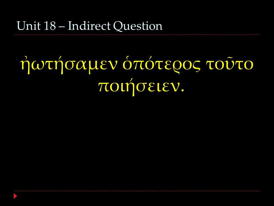 Unit 18 – Indirect Question ἠωτήσαμεν ὁπότερος τοῦτο ποιήσειεν.