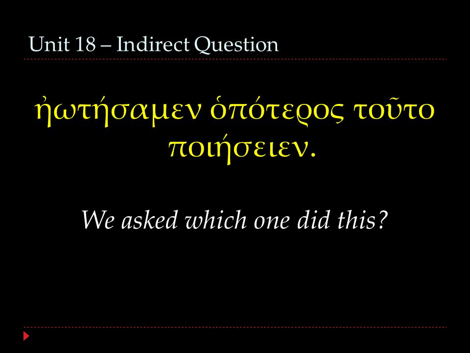 Unit 18 – Indirect Question ἠωτήσαμεν ὁπότερος τοῦτο ποιήσειεν. We asked which one did this