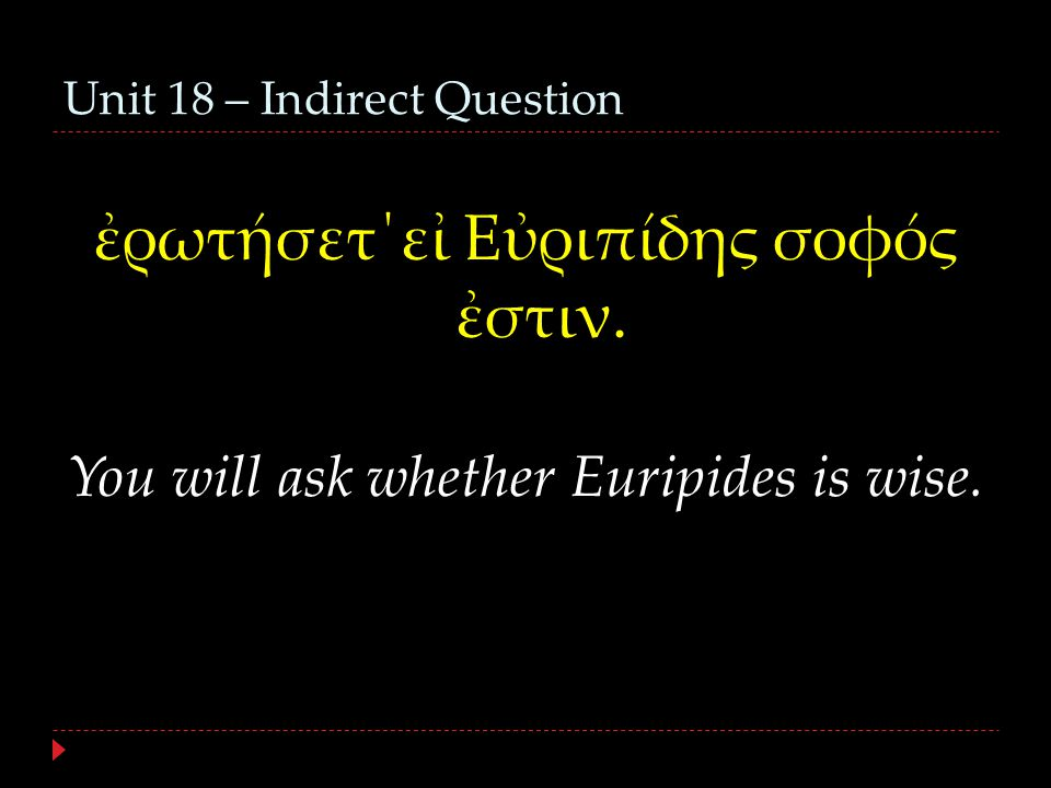 Unit 18 – Indirect Question ἐρωτήσετ΄εἰ Εὐριπίδης σοφός ἐστιν. You will ask whether Euripides is wise.
