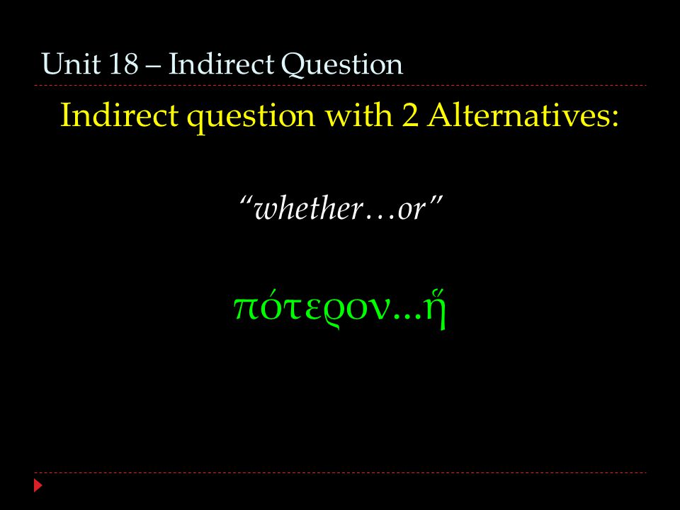 Unit 18 – Indirect Question Indirect question with 2 Alternatives: whether…or πότερον...ἥ