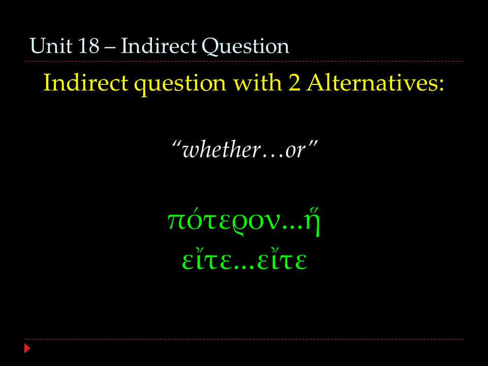 Unit 18 – Indirect Question Indirect question with 2 Alternatives: whether…or πότερον...ἥ εἴτε...εἴτε