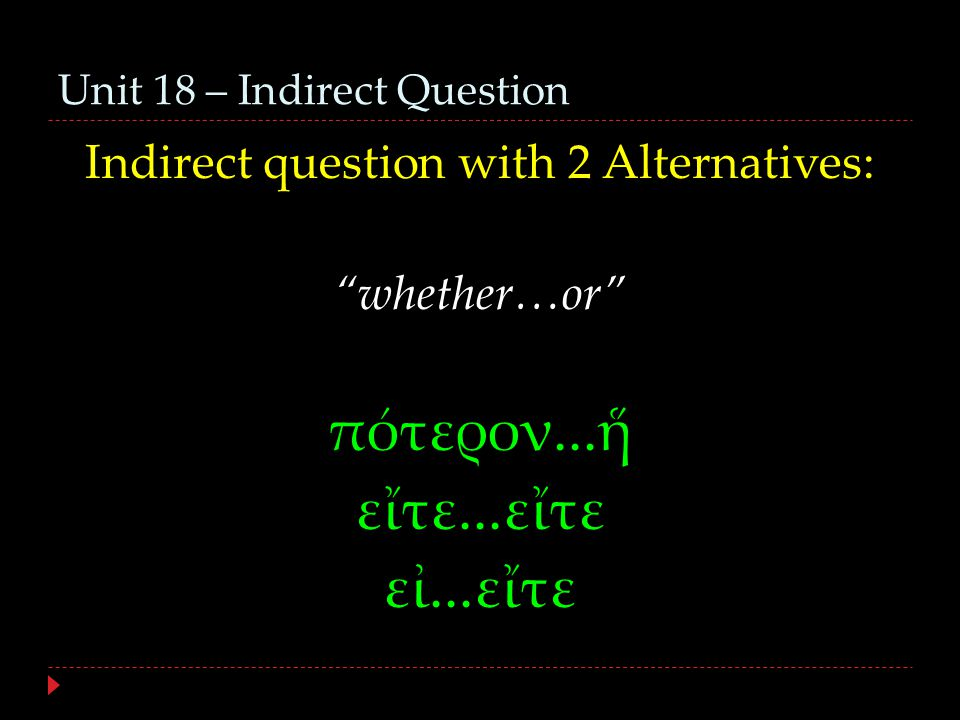 Unit 18 – Indirect Question Indirect question with 2 Alternatives: whether…or πότερον...ἥ εἴτε...εἴτε εἰ...εἴτε
