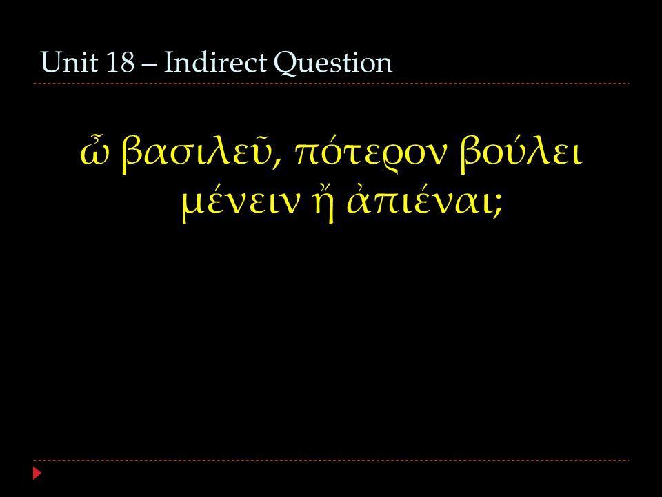 Unit 18 – Indirect Question ὦ βασιλεῦ, πότερον βούλει μένειν ἤ ἀπιέναι;