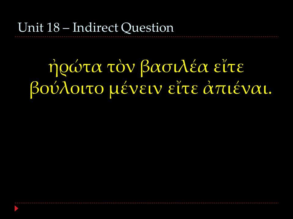 Unit 18 – Indirect Question ἠρώτα τὸν βασιλέα εἴτε βούλοιτο μένειν εἴτε ἀπιέναι.