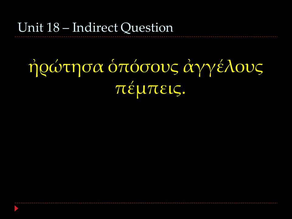 Unit 18 – Indirect Question ἠρώτησα ὁπόσους ἀγγέλους πέμπεις.