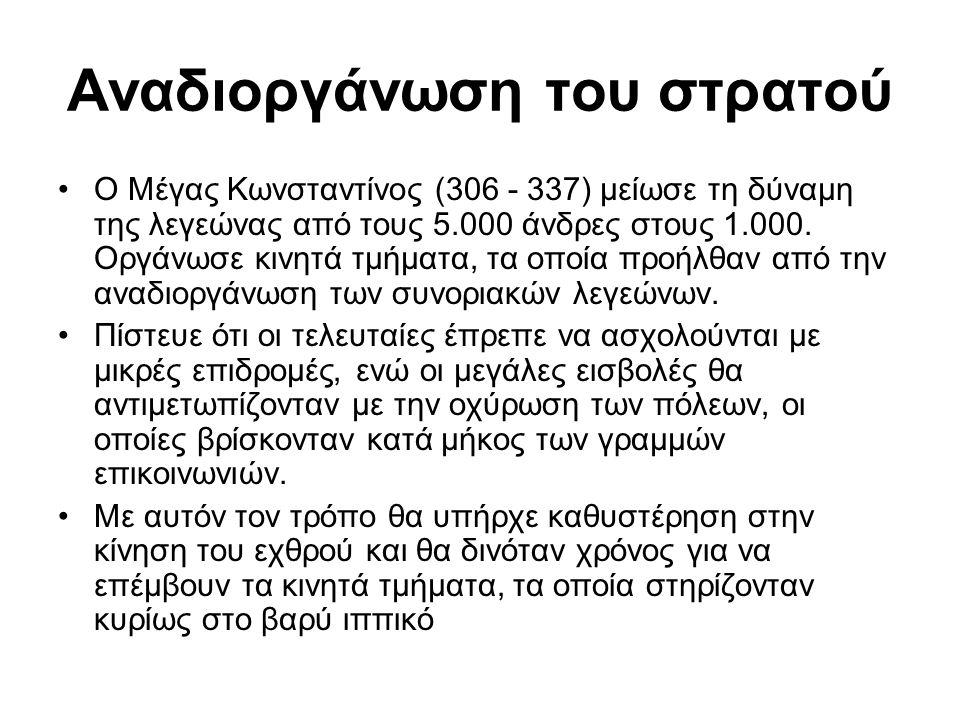 Αναδιοργάνωση του στρατού Ο Μέγας Κωνσταντίνος (306 - 337) μείωσε τη δύναμη της λεγεώνας από τους 5.000 άνδρες στους 1.000. Οργάνωσε κινητά τμήματα, τ