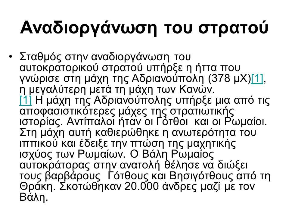 Αναδιοργάνωση του στρατού Σταθμός στην αναδιοργάνωση του αυτοκρατορικού στρατού υπήρξε η ήττα που γνώρισε στη μάχη της Αδριανούπολη (378 μΧ)[1], η μεγ