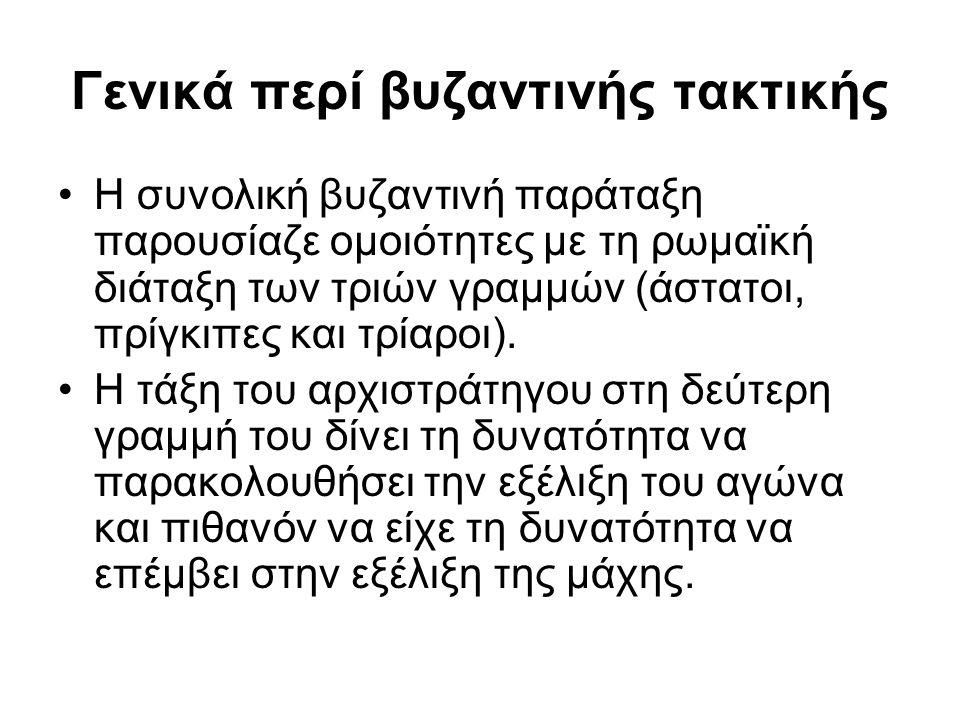 Γενικά περί βυζαντινής τακτικής Η συνολική βυζαντινή παράταξη παρουσίαζε ομοιότητες με τη ρωμαϊκή διάταξη των τριών γραμμών (άστατοι, πρίγκιπες και τρ