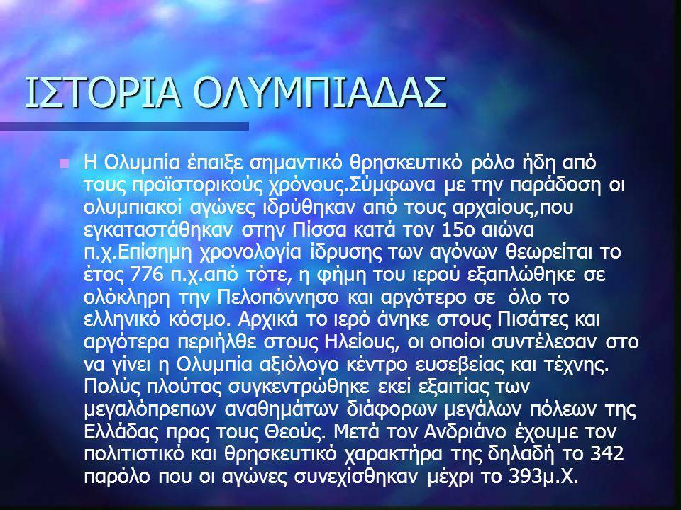 ΙΣΤΟΡΙΑ ΟΛΥΜΠΙΑΔΑΣ Η Ολυμπία έπαιξε σημαντικό θρησκευτικό ρόλο ήδη από τους προϊστορικούς χρόνους.Σύμφωνα με την παράδοση οι ολυμπιακοί αγώνες ιδρύθηκ