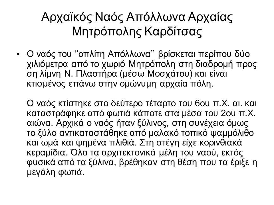 Αρχαϊκός Ναός Απόλλωνα Αρχαίας Μητρόπολης Καρδίτσας Ο ναός του ''οπλίτη Απόλλωνα'' βρίσκεται περίπου δύο χιλιόμετρα από το χωριό Μητρόπολη στη διαδρομ
