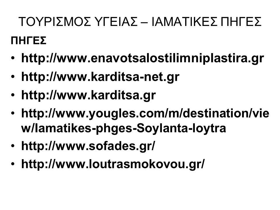 ΤΟΥΡΙΣΜΟΣ ΥΓΕΙΑΣ – ΙΑΜΑΤΙΚΕΣ ΠΗΓΕΣ ΠΗΓΕΣ http://www.enavotsalostilimniplastira.gr http://www.karditsa-net.gr http://www.karditsa.gr http://www.yougles