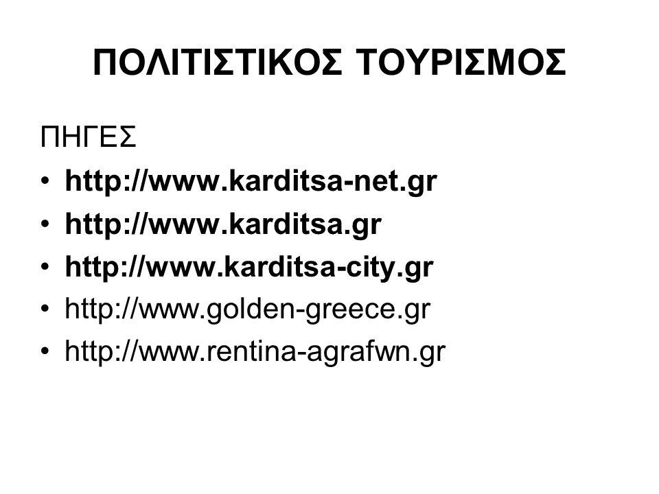 ΠΟΛΙΤΙΣΤΙΚΟΣ ΤΟΥΡΙΣΜΟΣ ΠΗΓΕΣ http://www.karditsa-net.gr http://www.karditsa.gr http://www.karditsa-city.gr http://www.golden-greece.gr http://www.rent