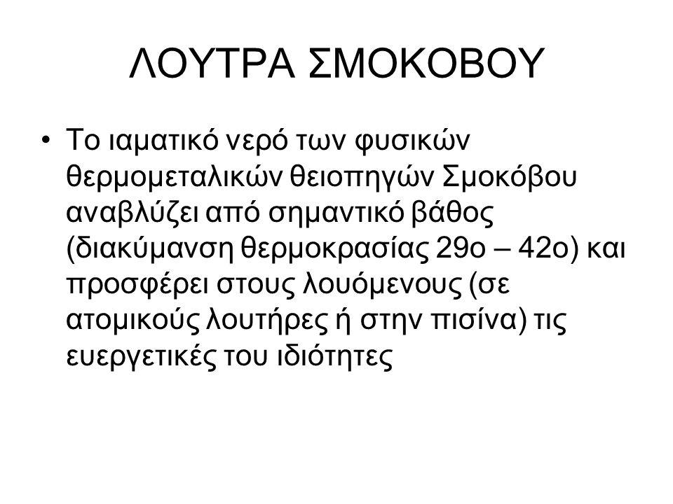ΛΟΥΤΡΑ ΣΜΟΚΟΒΟΥ Το ιαματικό νερό των φυσικών θερμομεταλικών θειοπηγών Σμοκόβου αναβλύζει από σημαντικό βάθος (διακύμανση θερμοκρασίας 29ο – 42ο) και π