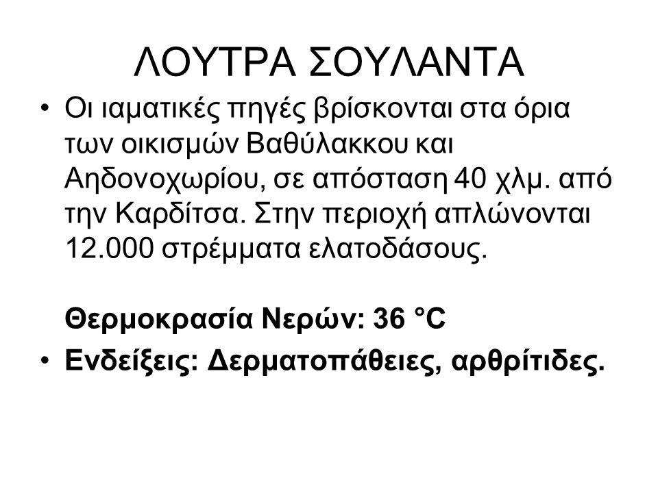 ΛΟΥΤΡΑ ΣΟΥΛΑΝΤΑ Οι ιαματικές πηγές βρίσκονται στα όρια των οικισμών Βαθύλακκου και Αηδονοχωρίου, σε απόσταση 40 χλμ. από την Καρδίτσα. Στην περιοχή απ