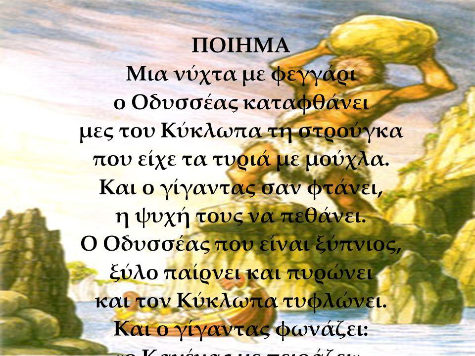 28/5/2013 ΠΟΙΗΜΑ Μια νύχτα με φεγγάρι ο Οδυσσέας καταφθάνει μες του Κύκλωπα τη στρούγκα που είχε τα τυριά με μούχλα.
