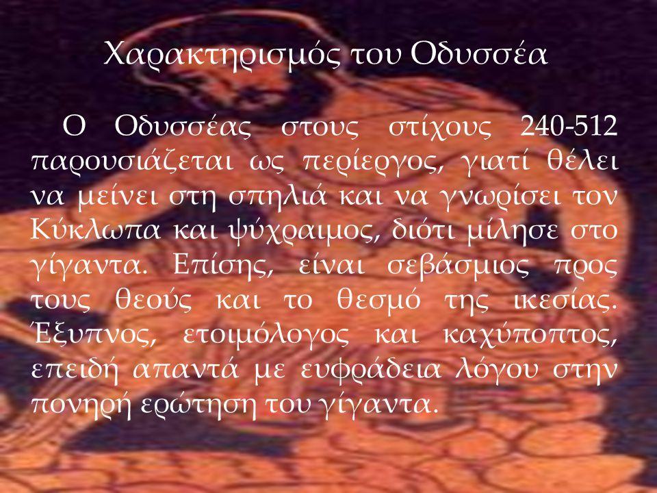28/5/2013 Χαρακτηρισμός του Οδυσσέα Ο Οδυσσέας στους στίχους 240-512 παρουσιάζεται ως περίεργος, γιατί θέλει να μείνει στη σπηλιά και να γνωρίσει τον Κύκλωπα και ψύχραιμος, διότι μίλησε στο γίγαντα.