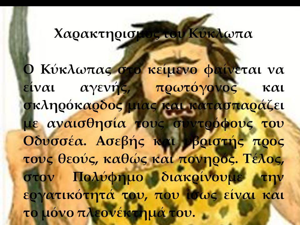 28/5/2013 Χαρακτηρισμός του Κύκλωπα Ο Κύκλωπας στο κείμενο φαίνεται να είναι αγενής, πρωτόγονος και σκληρόκαρδος μιας και κατασπαράζει με αναισθησία τους συντρόφους του Οδυσσέα.