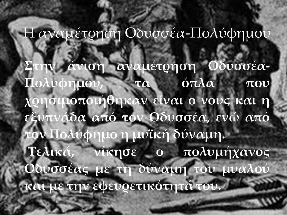 28/5/2013 Στην άνιση αναμέτρηση Οδυσσέα- Πολύφημου, τα όπλα που χρησιμοποιήθηκαν είναι ο νους και η εξυπνάδα από τον Οδυσσέα, ενώ από τον Πολύφημο η μυϊκή δύναμη.
