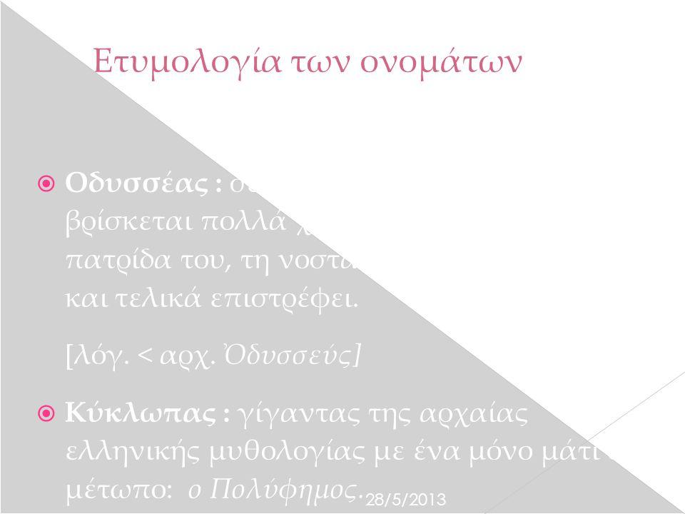 28/5/2013 Ετυμολογία των ονομάτων  Οδυσσέας : σε μετωνυμία, αυτός που βρίσκεται πολλά χρόνια μακριά από την πατρίδα του, τη νοσταλγεί όμως συνεχώς και τελικά επιστρέφει.