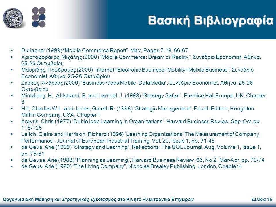 Οργανωσιακή Μάθηση και Στρατηγικός Σχεδιασμός στο Κινητό Ηλεκτρονικό ΕπιχειρείνΣελίδα 16 Βασική Βιβλιογραφία Durlacher (1999) Mobile Commerce Report , May, Pages 7-18, 66-67 Χριστοφοράκος, Μιχάλης (2000) Mobile Commerce: Dream or Reality , Συνέδριο Economist, Αθήνα, 25-26 Οκτωβρίου Μαυρίδης, Πρόδρομος (2000) Internet+Electronic Business+Mobility=Mobile Business , Συνέδριο Economist, Αθήνα, 25-26 Οκτωβρίου Ζερβός, Ανδρέας (2000) Business Goes Mobile: DataMedia , Συνέδριο Economist, Αθήνα, 25-26 Οκτωβρίου Mintzberg, H., Ahlstrand, B.