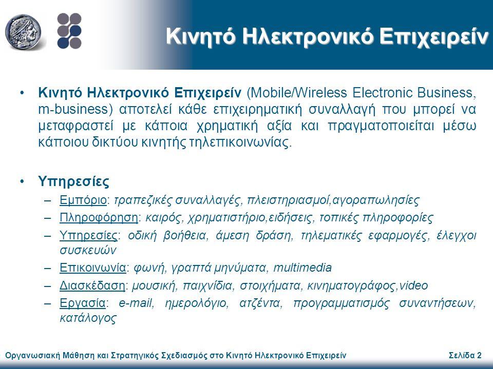 Οργανωσιακή Μάθηση και Στρατηγικός Σχεδιασμός στο Κινητό Ηλεκτρονικό ΕπιχειρείνΣελίδα 3 Κύριοι Παίκτες Παροχείς εξειδικευμένων λειτουργιών (δίκτυο λιανικής πώλησης, διανομείς περιεχομένου, παροχείς δικτύου, πλατφόρμων & κινητών υπηρεσιών) Τηλεπικοινωνιακοί οργανισμοί (πωλητές εξοπλισμού υποδομής, συσκευών, κινητές πύλες- portals) Παραγωγοί τεχνολογίας (εφαρμογών, ασφάλεια συναλλαγών) Χρήστες-πελάτες (ιδιώτες, επιχειρήσεις) Προβληματισμός: Στρατηγικός Σχεδιασμός!