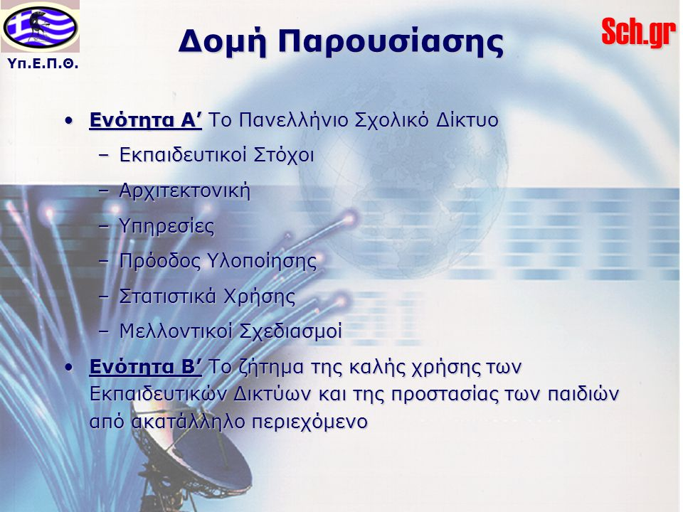 Υπ.Ε.Π.Θ.Sch.gr Δομή Παρουσίασης Ενότητα Α' Το Πανελλήνιο Σχολικό ΔίκτυοΕνότητα Α' Το Πανελλήνιο Σχολικό Δίκτυο –Εκπαιδευτικοί Στόχοι –Αρχιτεκτονική –Υπηρεσίες –Πρόοδος Υλοποίησης –Στατιστικά Χρήσης –Μελλοντικοί Σχεδιασμοί Ενότητα Β' Το ζήτημα της καλής χρήσης των Εκπαιδευτικών Δικτύων και της προστασίας των παιδιών από ακατάλληλο περιεχόμενοΕνότητα Β' Το ζήτημα της καλής χρήσης των Εκπαιδευτικών Δικτύων και της προστασίας των παιδιών από ακατάλληλο περιεχόμενο