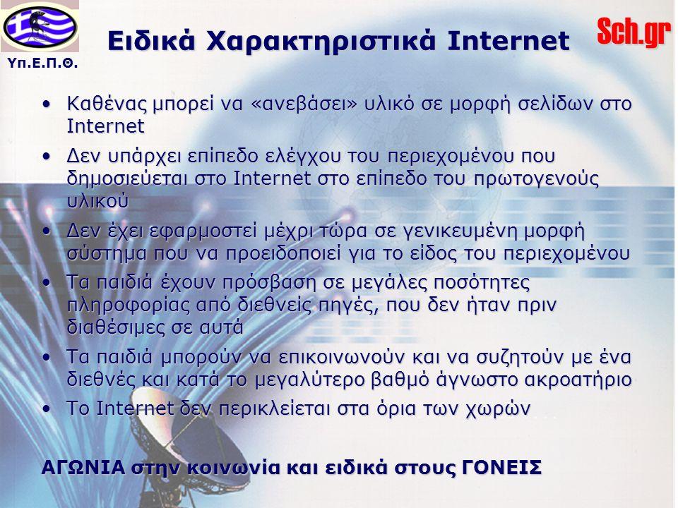 Υπ.Ε.Π.Θ.Sch.gr Ειδικά Χαρακτηριστικά Internet Καθένας μπορεί να «ανεβάσει» υλικό σε μορφή σελίδων στο InternetΚαθένας μπορεί να «ανεβάσει» υλικό σε μορφή σελίδων στο Internet Δεν υπάρχει επίπεδο ελέγχου του περιεχομένου που δημοσιεύεται στο Internet στο επίπεδο του πρωτογενούς υλικούΔεν υπάρχει επίπεδο ελέγχου του περιεχομένου που δημοσιεύεται στο Internet στο επίπεδο του πρωτογενούς υλικού Δεν έχει εφαρμοστεί μέχρι τώρα σε γενικευμένη μορφή σύστημα που να προειδοποιεί για το είδος του περιεχομένουΔεν έχει εφαρμοστεί μέχρι τώρα σε γενικευμένη μορφή σύστημα που να προειδοποιεί για το είδος του περιεχομένου Τα παιδιά έχουν πρόσβαση σε μεγάλες ποσότητες πληροφορίας από διεθνείς πηγές, που δεν ήταν πριν διαθέσιμες σε αυτάΤα παιδιά έχουν πρόσβαση σε μεγάλες ποσότητες πληροφορίας από διεθνείς πηγές, που δεν ήταν πριν διαθέσιμες σε αυτά Τα παιδιά μπορούν να επικοινωνούν και να συζητούν με ένα διεθνές και κατά το μεγαλύτερο βαθμό άγνωστο ακροατήριοΤα παιδιά μπορούν να επικοινωνούν και να συζητούν με ένα διεθνές και κατά το μεγαλύτερο βαθμό άγνωστο ακροατήριο Το Internet δεν περικλείεται στα όρια των χωρώνΤο Internet δεν περικλείεται στα όρια των χωρών ΑΓΩΝΙΑ στην κοινωνία και ειδικά στους ΓΟΝΕΙΣ