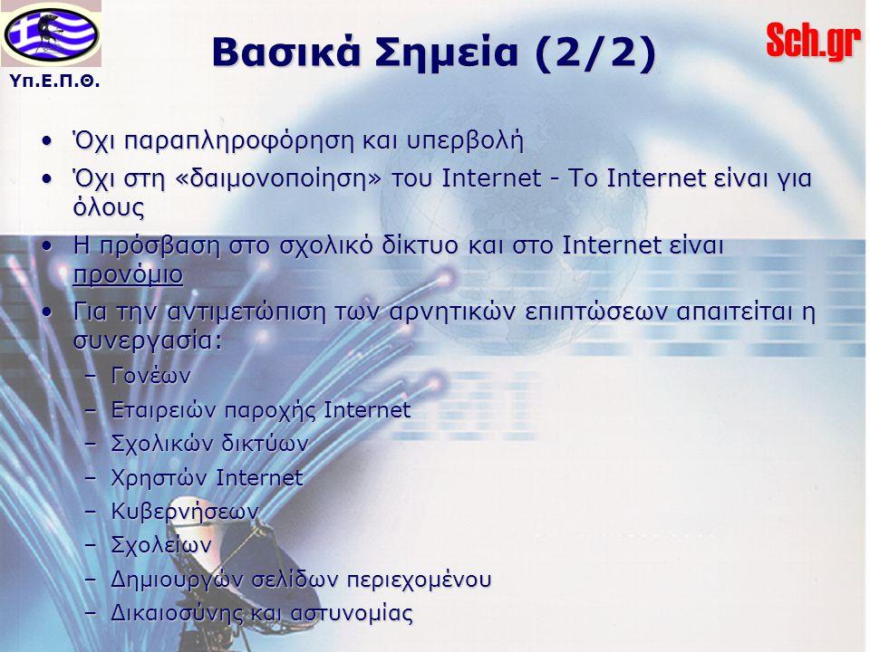 Υπ.Ε.Π.Θ.Sch.gr Βασικά Σημεία (2/2) Όχι παραπληροφόρηση και υπερβολήΌχι παραπληροφόρηση και υπερβολή Όχι στη «δαιμονοποίηση» του Internet - Το Internet είναι για όλουςΌχι στη «δαιμονοποίηση» του Internet - Το Internet είναι για όλους Η πρόσβαση στο σχολικό δίκτυο και στο Internet είναι προνόμιοΗ πρόσβαση στο σχολικό δίκτυο και στο Internet είναι προνόμιο Για την αντιμετώπιση των αρνητικών επιπτώσεων απαιτείται η συνεργασία:Για την αντιμετώπιση των αρνητικών επιπτώσεων απαιτείται η συνεργασία: –Γονέων –Εταιρειών παροχής Internet –Σχολικών δικτύων –Χρηστών Internet –Κυβερνήσεων –Σχολείων –Δημιουργών σελίδων περιεχομένου –Δικαιοσύνης και αστυνομίας