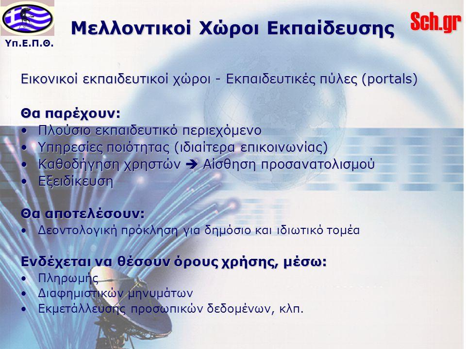 Υπ.Ε.Π.Θ.Sch.gr Μελλοντικοί Χώροι Εκπαίδευσης Εικονικοί εκπαιδευτικοί χώροι - Εκπαιδευτικές πύλες (portals) Θα παρέχουν: Πλούσιο εκπαιδευτικό περιεχόμ