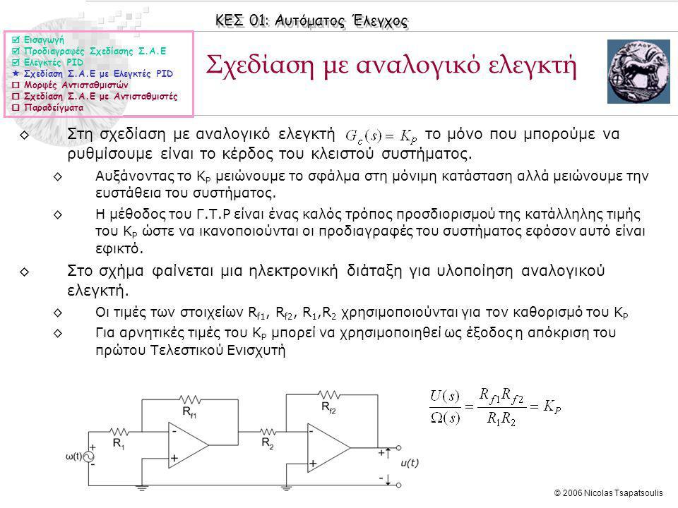 ΚΕΣ 01: Αυτόματος Έλεγχος © 2006 Nicolas Tsapatsoulis Σχεδίαση με αναλογικό ελεγκτή ◊Στη σχεδίαση με αναλογικό ελεγκτήτο μόνο που μπορούμε να ρυθμίσουμε είναι το κέρδος του κλειστού συστήματος.