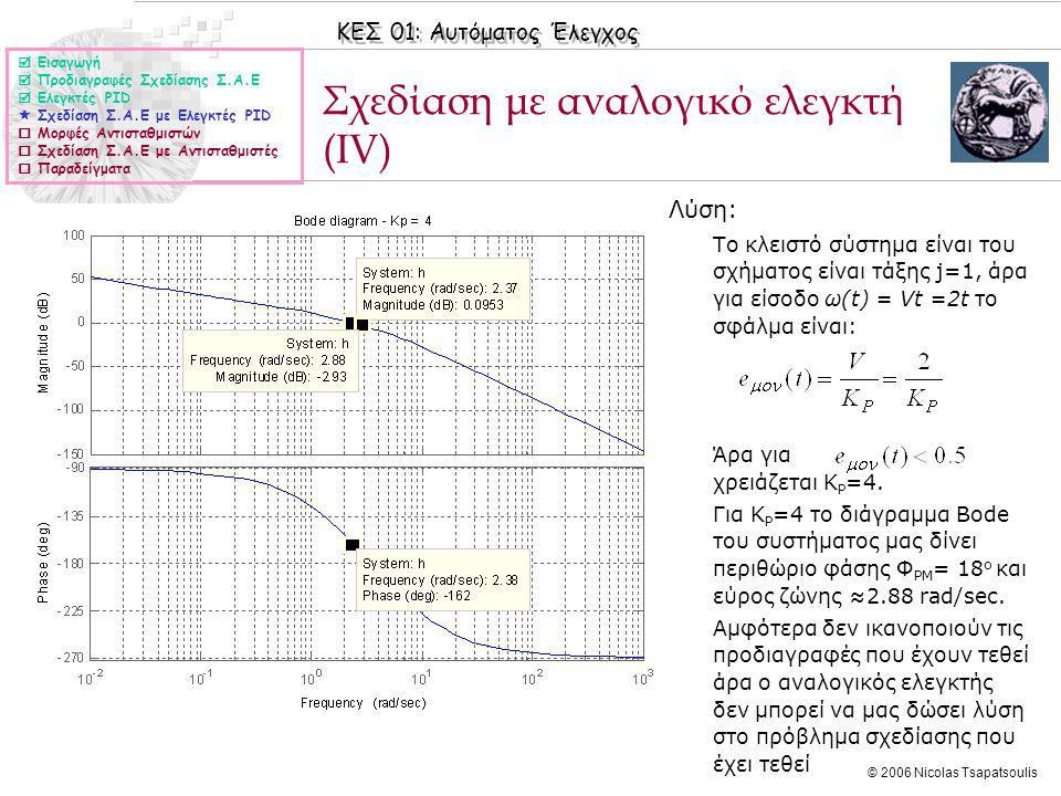 ΚΕΣ 01: Αυτόματος Έλεγχος © 2006 Nicolas Tsapatsoulis Σχεδίαση με αναλογικό ελεγκτή (IV) ◊Λύση: ◊Το κλειστό σύστημα είναι του σχήματος είναι τάξης j=1, άρα για είσοδο ω(t) = Vt =2t το σφάλμα είναι: ◊Άρα για χρειάζεται K P =4.