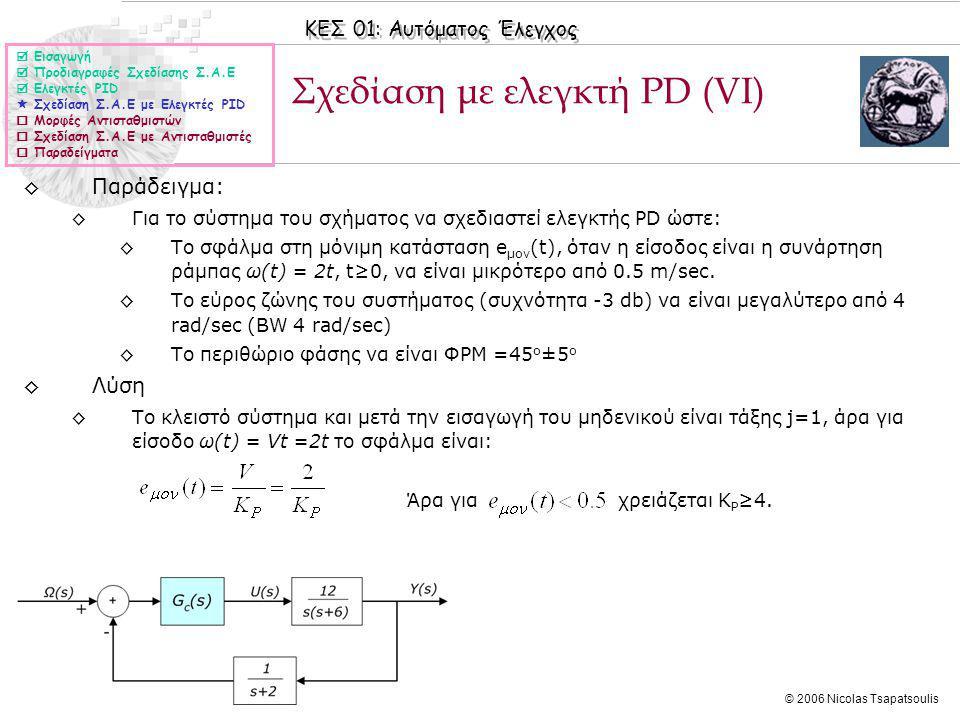 ΚΕΣ 01: Αυτόματος Έλεγχος © 2006 Nicolas Tsapatsoulis Σχεδίαση με ελεγκτή PD (VΙ)  Εισαγωγή  Προδιαγραφές Σχεδίασης Σ.Α.Ε  Ελεγκτές PID  Σχεδίαση Σ.Α.Ε με Ελεγκτές PID  Μορφές Αντισταθμιστών  Σχεδίαση Σ.Α.Ε με Αντισταθμιστές  Παραδείγματα ◊Παράδειγμα: ◊Για το σύστημα του σχήματος να σχεδιαστεί ελεγκτής PD ώστε: ◊Το σφάλμα στη μόνιμη κατάσταση e μον (t), όταν η είσοδος είναι η συνάρτηση ράμπας ω(t) = 2t, t≥0, να είναι μικρότερo από 0.5 m/sec.