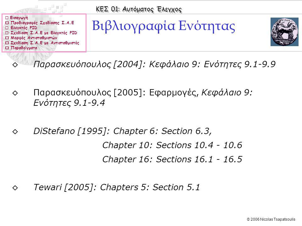 ΚΕΣ 01: Αυτόματος Έλεγχος © 2006 Nicolas Tsapatsoulis Εισαγωγή ◊Το πρόβλημα της σχεδίασης Σ.Α.Ε διατυπώνεται ως εξής: Δίνεται το υπό έλεγχο σύστημα Σ και η επιθυμητή συμπεριφορά του (έξοδος) y(t) η οποία καθορίζεται με ένα σύνολο προδιαγραφών.