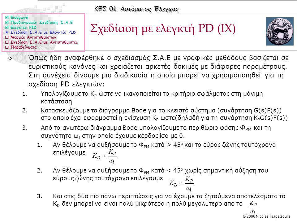 ΚΕΣ 01: Αυτόματος Έλεγχος © 2006 Nicolas Tsapatsoulis Σχεδίαση με ελεγκτή PD (IX)  Εισαγωγή  Προδιαγραφές Σχεδίασης Σ.Α.Ε  Ελεγκτές PID  Σχεδίαση Σ.Α.Ε με Ελεγκτές PID  Μορφές Αντισταθμιστών  Σχεδίαση Σ.Α.Ε με Αντισταθμιστές  Παραδείγματα ◊Όπως ήδη αναφέρθηκε ο σχεδιασμός Σ.Α.Ε με γραφικές μεθόδους βασίζεται σε ευριστικούς κανόνες και χρειάζεται αρκετές δοκιμές με διάφορες παραμέτρους.
