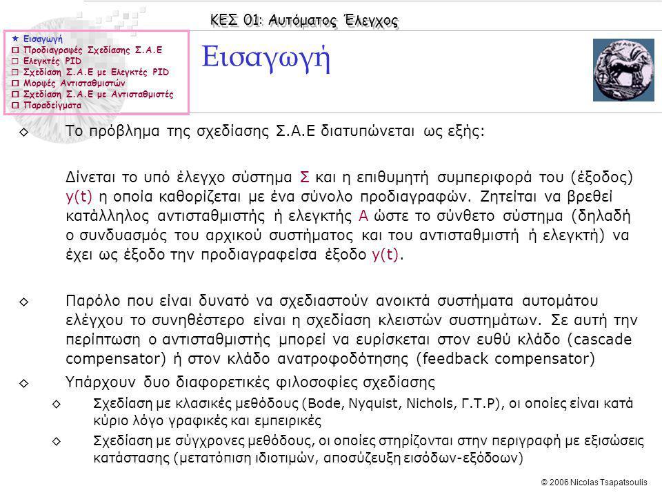 ΚΕΣ 01: Αυτόματος Έλεγχος © 2006 Nicolas Tsapatsoulis Σχεδίαση με ελεγκτή PΙ (IX)  Εισαγωγή  Προδιαγραφές Σχεδίασης Σ.Α.Ε  Ελεγκτές PID  Σχεδίαση Σ.Α.Ε με Ελεγκτές PID  Μορφές Αντισταθμιστών  Σχεδίαση Σ.Α.Ε με Αντισταθμιστές  Παραδείγματα ◊Στη συνέχεια δίνουμε μια ευρυστική διαδικασία η οποία μπορεί να χρησιμοποιηθεί για τη σχεδίαση PΙ ελεγκτών: 1.Υπολογίζουμε το K Ι ώστε να ικανοποιείται το κριτήριο σφάλματος στη μόνιμη κατάσταση 2.Κατασκευάζουμε το διάγραμμα Bode για το κλειστό σύστημα (συνάρτηση G(s)F(s)) στο οποίο έχει εισαχθεί ο πόλος στο μηδέν και έχει εφαρμοστεί η ενίσχυση K Ι (δηλαδή για τη συνάρτηση ) 3.Από το ανωτέρω διάγραμμα Bode υπολογίζουμε το περιθώριο φάσης Φ PM και τη συχνότητα ω 1 στην οποία έχουμε κέρδος ίσο με 0.