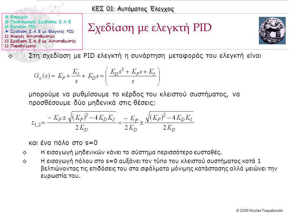 ΚΕΣ 01: Αυτόματος Έλεγχος © 2006 Nicolas Tsapatsoulis Σχεδίαση με ελεγκτή PΙD ◊Στη σχεδίαση με PΙD ελεγκτή η συνάρτηση μεταφοράς του ελεγκτή είναι μπορούμε να ρυθμίσουμε το κέρδος του κλειστού συστήματος, να προσθέσουμε δύο μηδενικά στις θέσεις: και ένα πόλο στο s=0 ◊Η εισαγωγή μηδενικών κάνει το σύστημα περισσότερο ευσταθές.