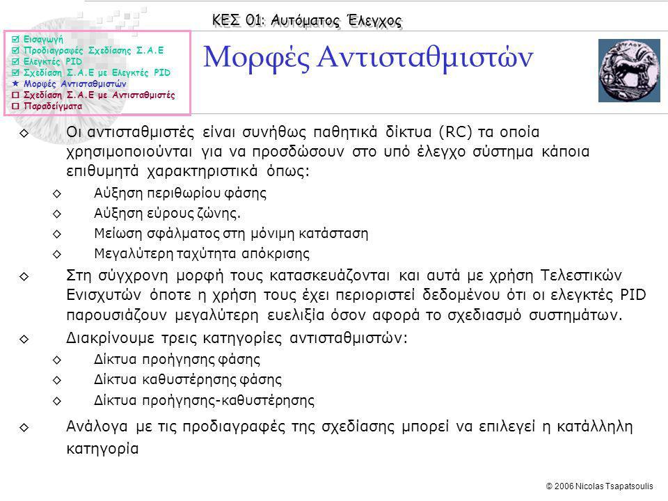 ΚΕΣ 01: Αυτόματος Έλεγχος © 2006 Nicolas Tsapatsoulis Μορφές Αντισταθμιστών ◊Οι αντισταθμιστές είναι συνήθως παθητικά δίκτυα (RC) τα οποία χρησιμοποιούνται για να προσδώσουν στο υπό έλεγχο σύστημα κάποια επιθυμητά χαρακτηριστικά όπως: ◊Αύξηση περιθωρίου φάσης ◊Αύξηση εύρους ζώνης.